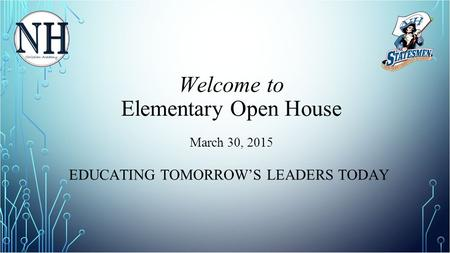 Welcome to Elementary Open House March 30, 2015 EDUCATING TOMORROW'S LEADERS TODAY.