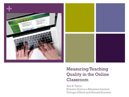 + Measuring Teaching Quality in the Online Classroom Ann H. Taylor Director, Dutton e-Education Institute College of Earth and Mineral Sciences.