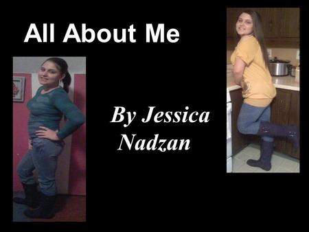 All About Me By Jessica Nadzan. A Little About Me Name: Jessica Lynn Nadzan Age: Sixteen Date Of Birth: July, 25 th 1992 Zodiac Sign: L e o Eye Color: