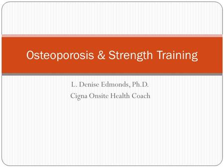 L. Denise Edmonds, Ph.D. Cigna Onsite Health Coach Osteoporosis & Strength Training.
