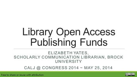 Library Open Access Publishing Funds ELIZABETH YATES, SCHOLARLY COMMUNICATION LIBRARIAN, BROCK UNIVERSITY CONGRESS 2014 ~ MAY 25, 2014 Free to share.
