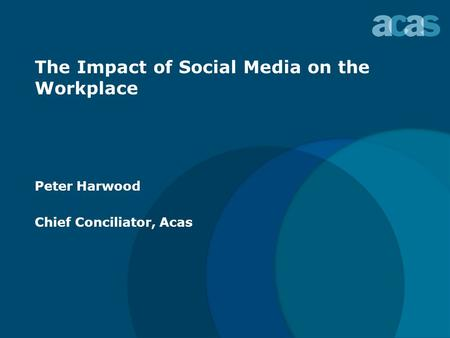 The Impact of Social Media on the Workplace Peter Harwood Chief Conciliator, Acas.
