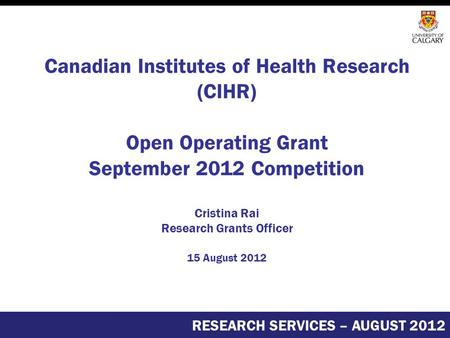 Canadian Institutes of Health Research (CIHR) Open Operating Grant September 2012 Competition Cristina Rai Research Grants Officer 15 August 2012 RESEARCH.