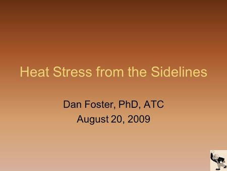 Heat Stress from the Sidelines Dan Foster, PhD, ATC August 20, 2009.