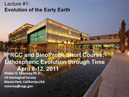 Walter D. Mooney, Ph.D. US Geological Survey Menlo Park, California USA Lecture #1: Evolution of the Early Earth IPRCC and SinoProbe Short.