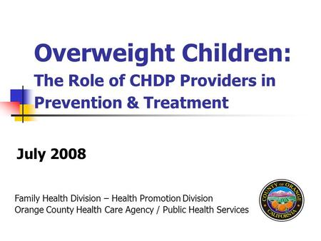 Family Health Division – Health Promotion Division Orange County Health Care Agency / Public Health Services Overweight Children: The Role of CHDP Providers.