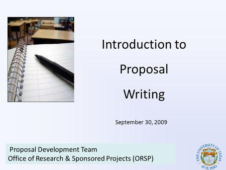 Introduction to Proposal Writing Proposal Development Team Office of Research & Sponsored Projects (ORSP) September 30, 2009.