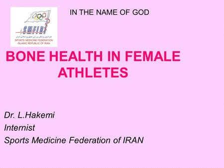 BONE HEALTH IN FEMALE ATHLETES Dr. L.Hakemi Internist Sports Medicine Federation of IRAN IN THE NAME OF GOD.