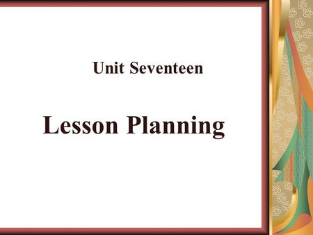 Lesson Planning Unit Seventeen. Lesson planning means making decision in advance about what techniques, activities, and materials will be used in the.