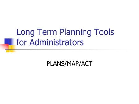 Long Term Planning Tools for Administrators PLANS/MAP/ACT.
