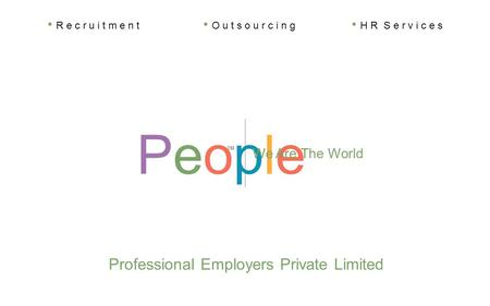 PeoplePeople TM We Are The World Professional Employers Private Limited R e c r u i t m e n t O u t s o u r c i n g H R S e r v i c e s.