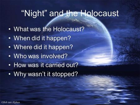 """Night"" and the Holocaust What was the Holocaust? When did it happen? Where did it happen? Who was involved? How was it carried out? Why wasn't it stopped?"