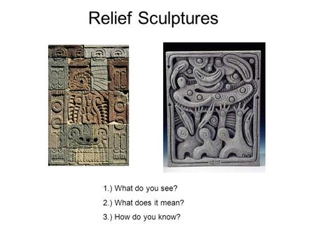 1.) What do you see? 2.) What does it mean? 3.) How do you know? Relief Sculptures.
