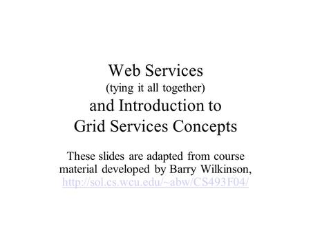 Web Services (tying it all together) and Introduction to Grid Services Concepts These slides are adapted from course material developed by Barry Wilkinson,