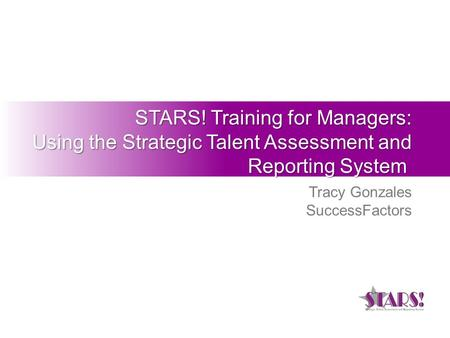 STARS! Training for Managers: Using the Strategic Talent Assessment and Reporting System STARS! Training for Managers: Using the Strategic Talent Assessment.