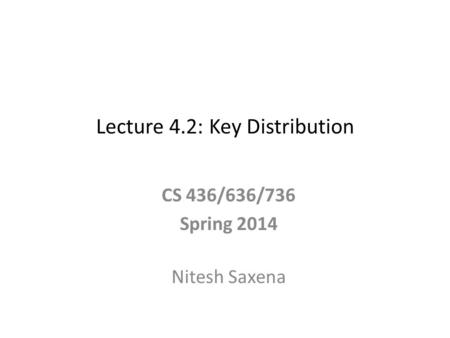 Lecture 4.2: Key Distribution CS 436/636/736 Spring 2014 Nitesh Saxena.