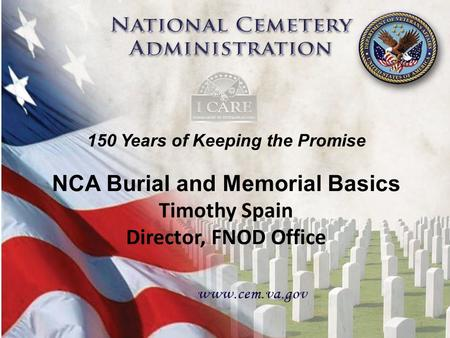 150 Years of Keeping the Promise 1 NCA Burial and Memorial Basics Timothy Spain Director, FNOD Office 150 Years of Keeping the Promise 1.