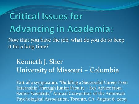 "Now that you have the job, what do you do to keep it for a long time? Kenneth J. Sher University of Missouri – Columbia Part of a symposium, ""Building."