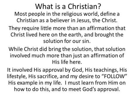 What is a Christian? Most people in the religious world, define a Christian as a believer in Jesus, the Christ. They require little more than an affirmation.