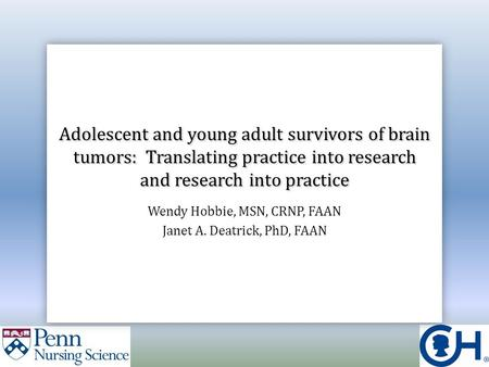 Adolescent and young adult survivors of brain tumors: Translating practice into research and research into practice Wendy Hobbie, MSN, CRNP, FAAN Janet.