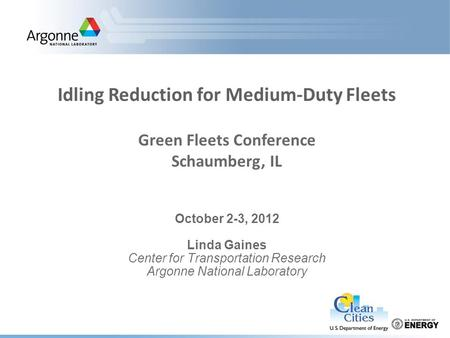 October 2-3, 2012 Linda Gaines Center for Transportation Research Argonne National Laboratory Idling Reduction for Medium-Duty Fleets Green Fleets Conference.
