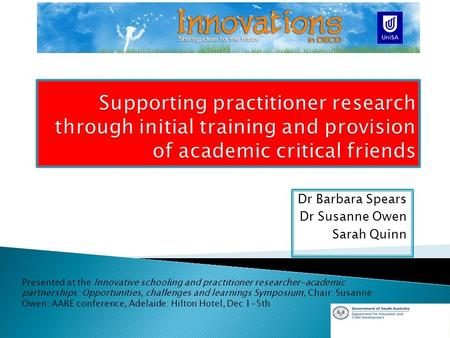 Dr Barbara Spears Dr Susanne Owen Sarah Quinn Presented at the Innovative schooling and practitioner researcher-academic partnerships: Opportunities, challenges.