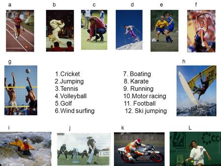 1.Cricket 7. Boating 2.Jumping 8. Karate 3.Tennis 9. Running 4.Volleyball 10.Motor racing 5.Golf 11. Football 6.Wind surfing 12. Ski jumping a b c d e.