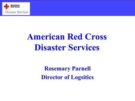 American Red Cross Disaster Services Rosemary Parnell Director of Logsitics.