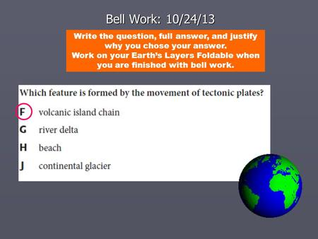 Bell Work: 10/24/13 Write the question, full answer, and justify why you chose your answer. Work on your Earth's Layers Foldable when you are finished.