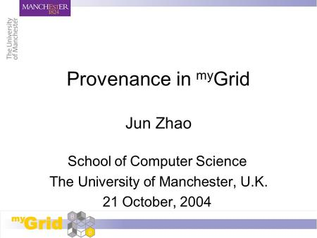 Provenance in my Grid Jun Zhao School of Computer Science The University of Manchester, U.K. 21 October, 2004.