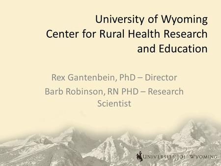 University of Wyoming Center for Rural Health Research and Education Rex Gantenbein, PhD – Director Barb Robinson, RN PHD – Research Scientist.