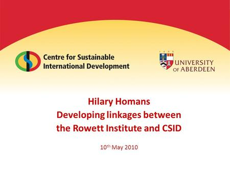 Hilary Homans Developing linkages between the Rowett Institute and CSID 10 th May 2010.