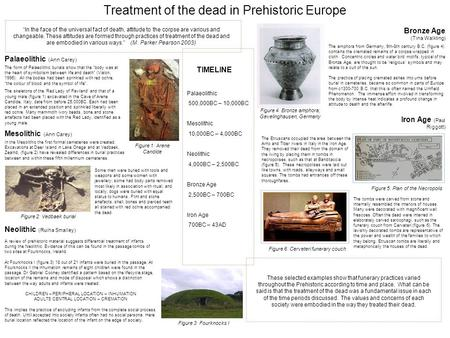 "Treatment of the dead in Prehistoric Europe The form of Palaeolithic burials show that the ""body was at the heart of symbolism between life and death"""