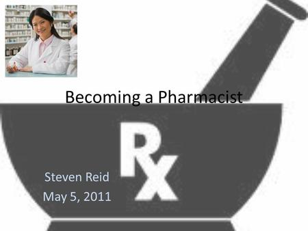 Becoming a Pharmacist Steven Reid May 5, 2011. A Pharmacist More than just handing out pills.