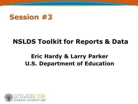 Session #3 NSLDS Toolkit for Reports & Data Eric Hardy & Larry Parker U.S. Department of Education.