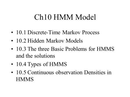 Ch10 HMM Model 10.1 Discrete-Time Markov Process 10.2 Hidden Markov Models 10.3 The three Basic Problems for HMMS and the solutions 10.4 Types of HMMS.