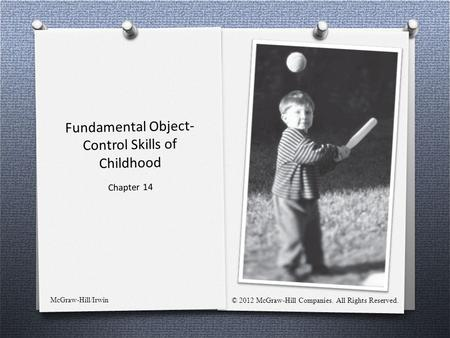 Fundamental Object- Control Skills of Childhood Chapter 14 McGraw-Hill/Irwin © 2012 McGraw-Hill Companies. All Rights Reserved.