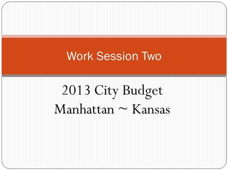 2013 City Budget Manhattan ~ Kansas Work Session Two.