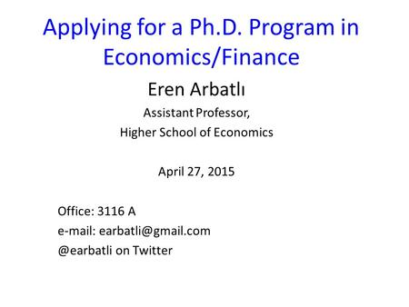 Applying for a Ph.D. Program in Economics/Finance Eren Arbatlı Assistant Professor, Higher School of Economics April 27, 2015 Office: 3116 A