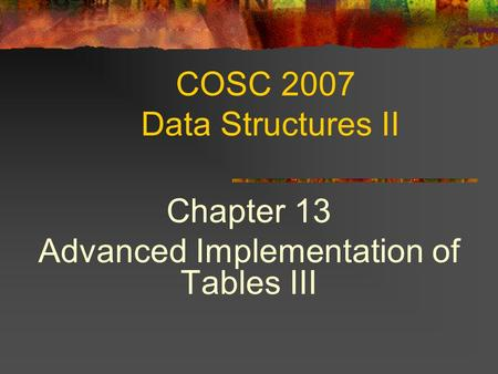 COSC 2007 Data Structures II Chapter 13 Advanced Implementation of Tables III.