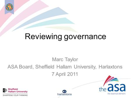 Reviewing governance Marc Taylor ASA Board, Sheffield Hallam University, Harlaxtons 7 April 2011.