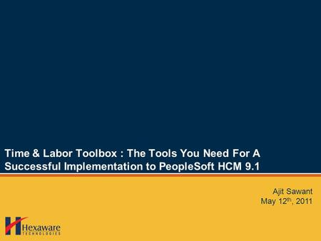Time & Labor Toolbox : The Tools You Need For A Successful Implementation to PeopleSoft HCM 9.1 Ajit Sawant May 12 th, 2011.