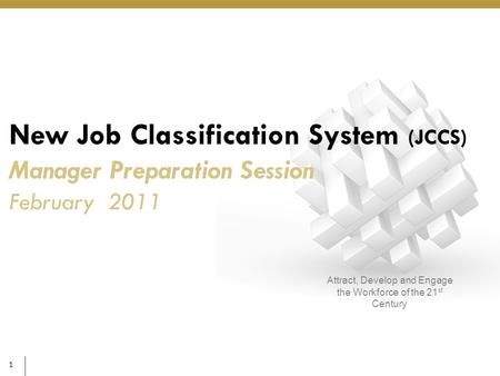 1 Attract, Develop and Engage the Workforce of the 21 st Century New Job Classification System (JCCS) Manager Preparation Session February 2011.