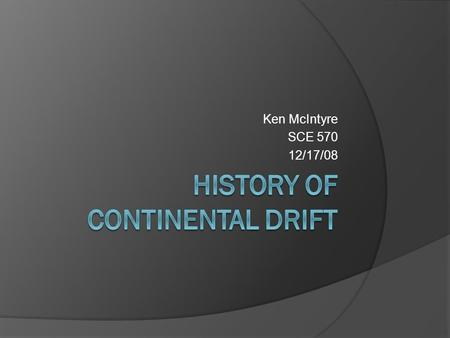 Ken McIntyre SCE 570 12/17/08. History of Continental Drift The theory states that the continents were once joined together in a super continent called.