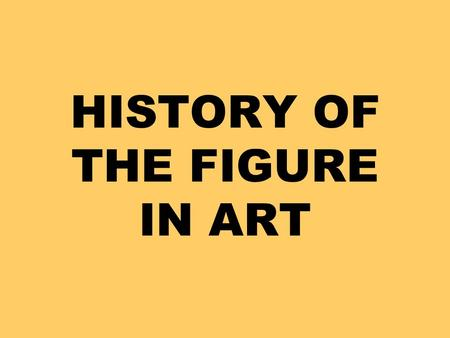HISTORY OF THE FIGURE IN ART. Throughout history people have shown the figure in art many different ways. These changes happen due to human needs, styles.