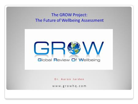 Dr. Aaron Jarden www.growhq.com The GROW Project: The Future of Wellbeing Assessment.