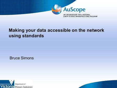 AN ORGANISATION FOR A NATIONAL EARTH SCIENCE INFRASTRUCTURE PROGRAM Making your data accessible on the network using standards Bruce Simons.