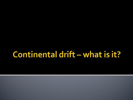 " In 1915 Alfred Wegner developed the theory of ""Continental Drift"". Alfred didn't come up with this theory all by himself. He combined evidence from."