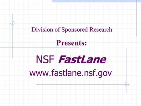 NSF FastLane www.fastlane.nsf.gov Division of Sponsored Research Presents:
