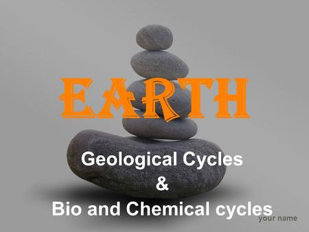 Your name Earth Geological Cycles & Bio and Chemical cycles.